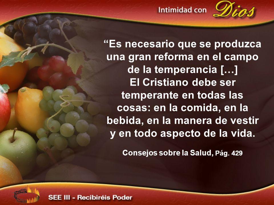 Es necesario que se produzca una gran reforma en el campo de la temperancia […] El Cristiano debe ser temperante en todas las cosas: en la comida, en la bebida, en la manera de vestir y en todo aspecto de la vida.